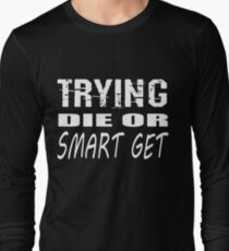 Get smart or die trying, geeky statement for nerds or just people that like to learn Long Sleeve T-Shirt