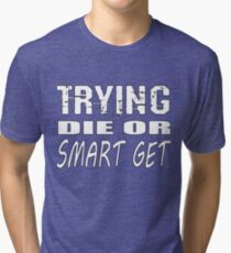 Get smart or die trying, geeky statement for nerds or just people that like to learn Tri-blend T-Shirt
