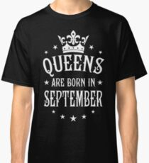 Queens are born in September Happy Birthday Queen Classic T-Shirt