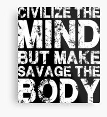 Civilize The Mind, But Make Savage The Body Metal Print