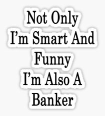 Not Only I'm Smart And Funny I'm Also A Banker  Sticker