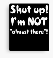 Funny Running Shirt - Shut Up I'm Not Almost There Canvas Print