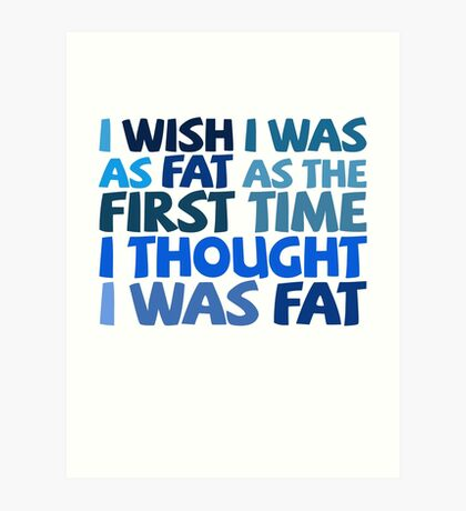 I wish I was as fat as the first time I thought I was fat Art Print