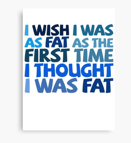 I wish I was as fat as the first time I thought I was fat Canvas Print