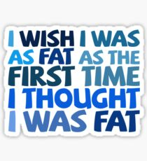 I wish I was as fat as the first time I thought I was fat Sticker
