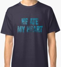 He Ate My Heart Classic T-Shirt