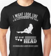I Might Look Like I Am Listening To You But In My Head I'm Think About A Smart And Sexy Florist Tshirt T-Shirt