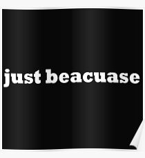 just beacuase Poster