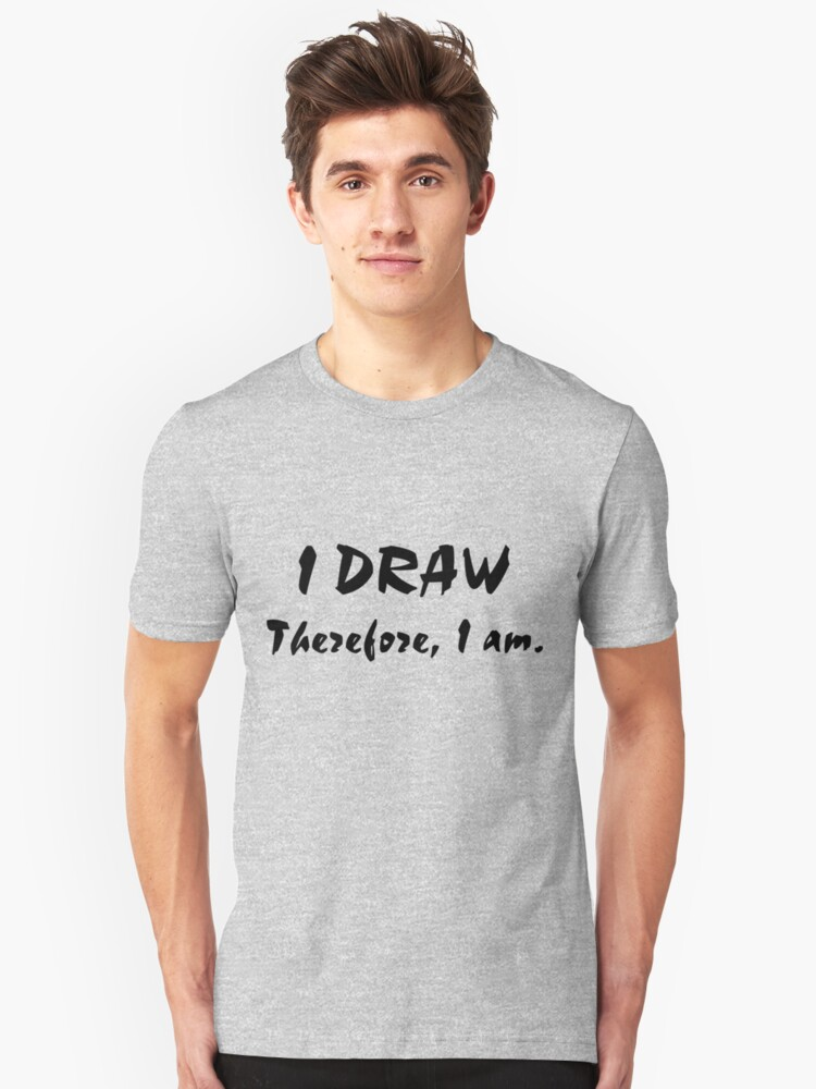 I Draw, Therefore, I am. Unisex T-Shirt Front