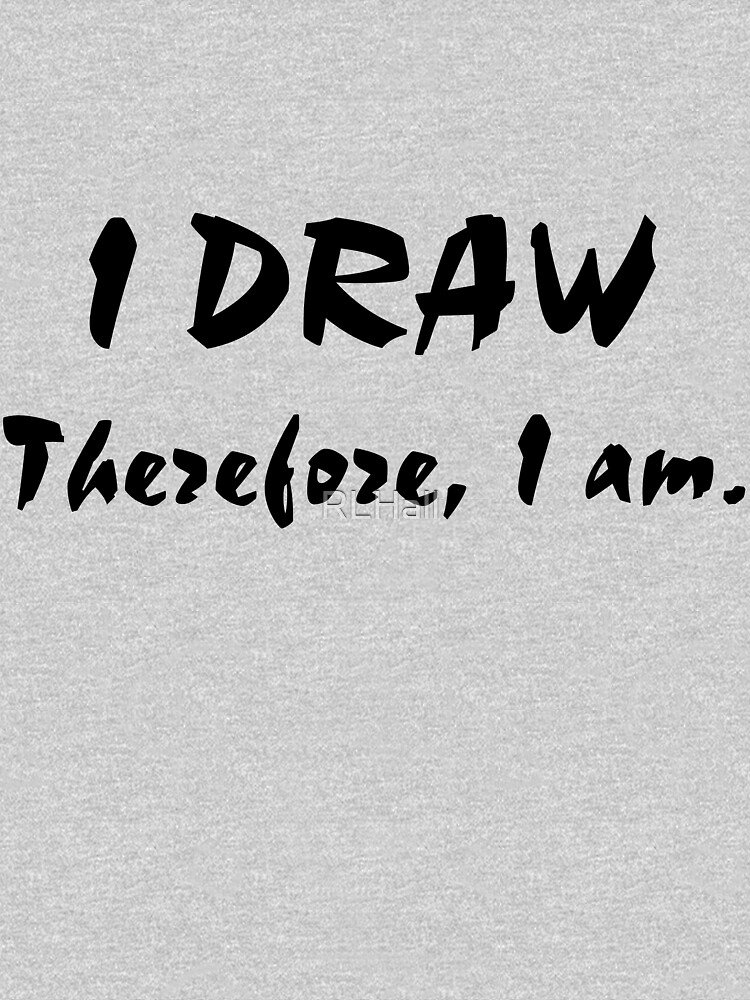 I Draw, Therefore, I am. by RLHall