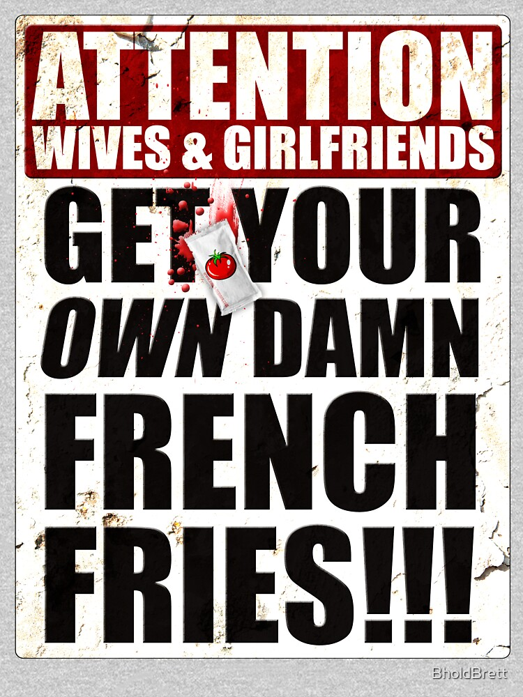 Get Your Own Damn French Fries! by BholdBrett
