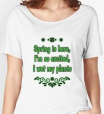 Spring is here I'm so excited I wet my plants Garden/ Gardener's Spring Tshirt Women's Relaxed Fit T-Shirt