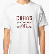 Chaos, Not Better Just Way Cooler Classic T-Shirt