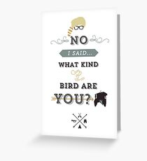 No, I said what kind of bird are YOU? Greeting Card