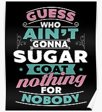 Guess Who Ain't Gonna Sugar Coat Nothing For Nobody T-Shirt Poster
