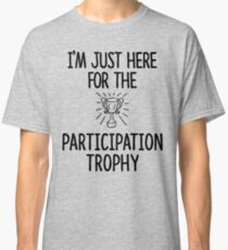 Just here for the Participation Trophy Classic T-Shirt