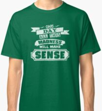 One Day, All This Madness Makes Sense Funny Quote Classic T-Shirt