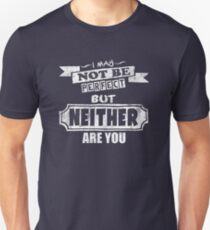 I May Not Be Perfect But Neither Are You Funny Quote T-Shirt