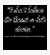 I don't believe Sir Boast-a-lot's stories! Photographic Print