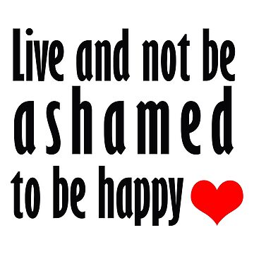 Live and not be ashamed to be happy by wellcesar