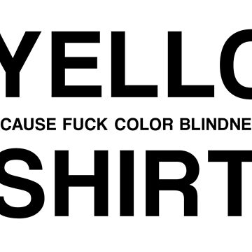 A YELLOW(BECAUSE FUCK COLOR BLINDNESS) SHIRT by GsusChrist
