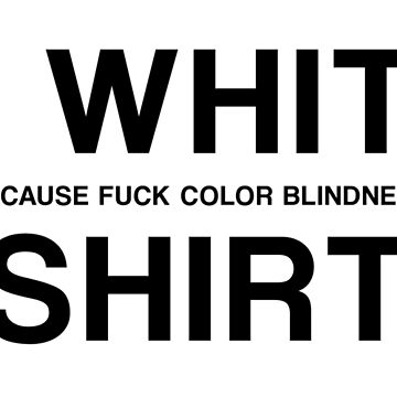 A WHITE (BECAUSE FUCK COLOR BLINDNESS) SHIRT by GsusChrist