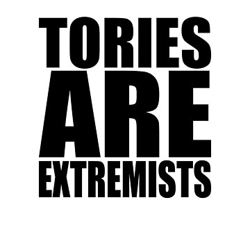 TORIES ARE EXTREMISTS (black) by TheVerse