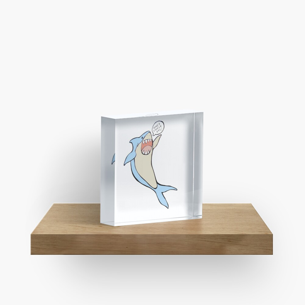 the 'have a lovely day' shark Acrylic Block