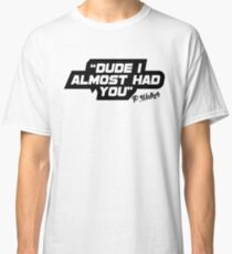Dude i almost had you Classic T-Shirt