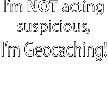 Not Suspicious, I'm Geocaching by DCorreia247