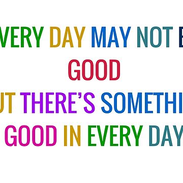 EVERY DAY MAY NOT BE GOOD BUT THERES SOMETHING GOOD IN EVERY DAY - gratitude quote by IdeasForArtists