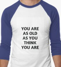 YOU ARE AS OLD AS YOU THINK YOU ARE T-Shirt