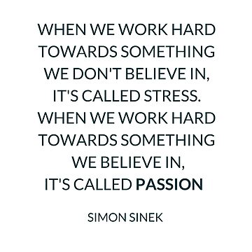 WHEN WE WORK HARD TOWARDS SOMETHING WE DON'T BELIEVE IN,  IT'S CALLED STRESS. WHEN WE WORK HARD TOWARDS SOMETHING  WE BELIEVE IN,  IT'S CALLED PASSION   by IdeasForArtists