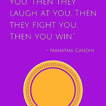 """""""First they ignore you. Then they laugh at you. Then they fight you. Then you win."""" – Mahatma Gandhi by IdeasForArtists"""