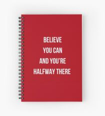 Believe  you can  and you're  halfway there  Spiral Notebook