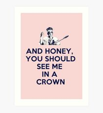 And Honey, You Should See Me In A Crown Art Print