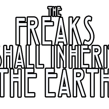 Freaks Shall Inherit the Earth by potterstinks
