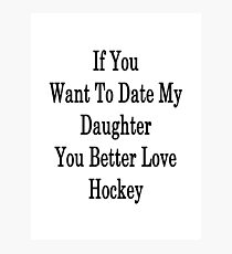 If You Want To Date My Daughter You Better Love Hockey Photographic Print
