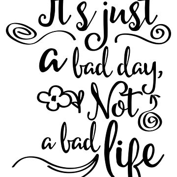 It's Just A Bad Day, Not A Bad Life by ashburg