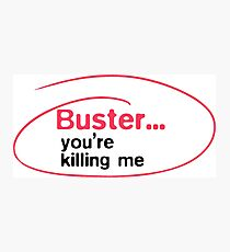 Buster, you're killing me Photographic Print