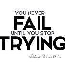 you never fail until you stop trying - albert einstein by razvandrc