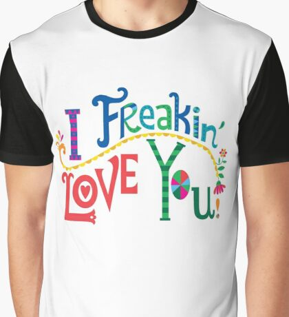 I freakin' love you Graphic T-Shirt