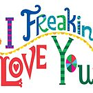 I freakin' love you by Andi Bird