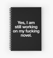 Yes, I am still working on my fucking novel. (white on black) Spiral Notebook