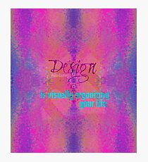 Design is visually organizing your life Photographic Print