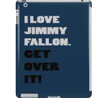 I Love Jimmy Fallon. Get over it! iPad Case/Skin