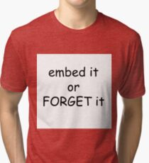 Embed it or forget it Tri-blend T-Shirt