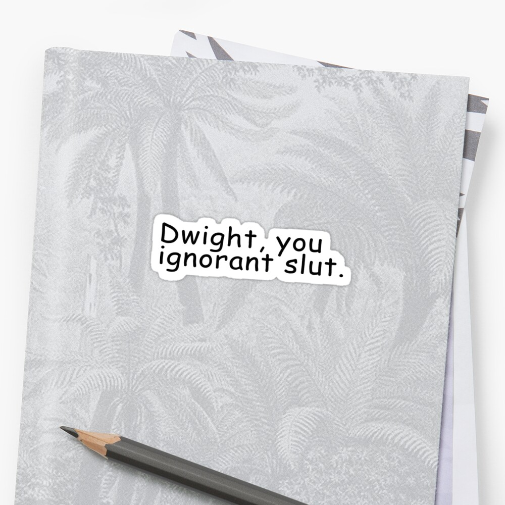Dwight You Ignorant Slut  by Call Me Creed