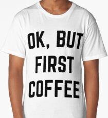Ok, But First Coffee Long T-Shirt