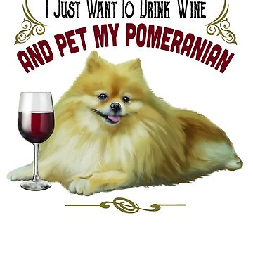 Funny Pomeranian Gifts - I Just Want To Drink Wine and Pet My Pomeranian by rvyalkov